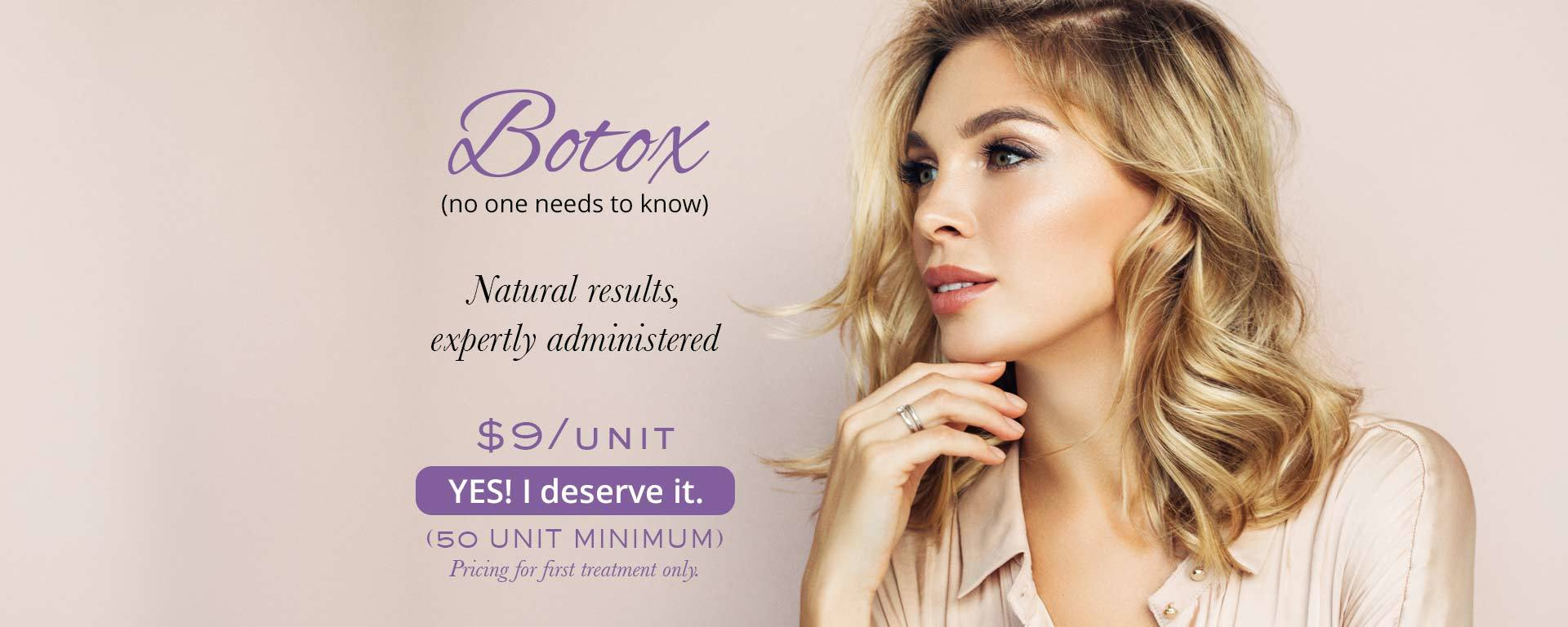 Botox, no one needs to know. Natural results, expertly administered. $9/unit. YES! I deserve it. (50 unit minimum - first treatment only.)