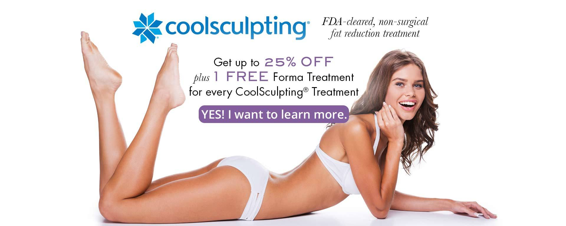 FDA-cleared, non-surgical fat reduction treatment. Get up to 25% OFF. Plus 1 FREE Forma Treatment for every CoolSculpting Treatment!