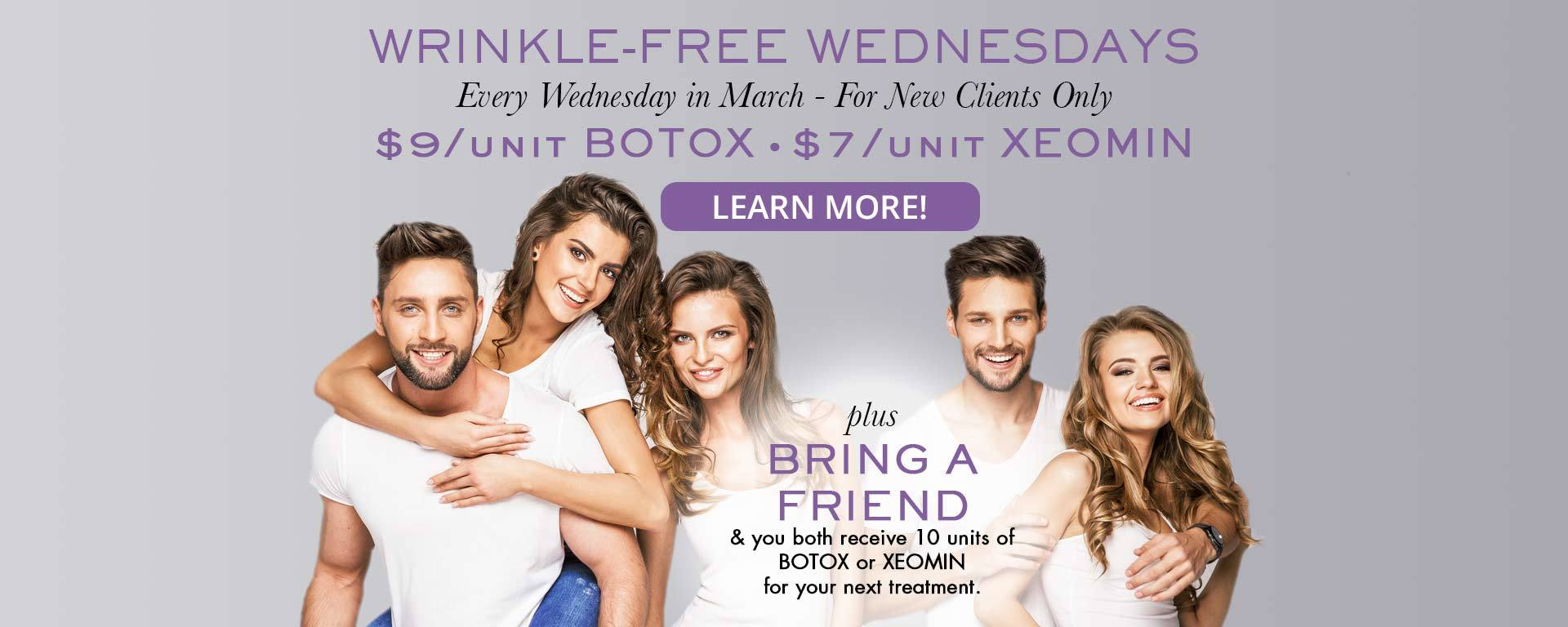 Wrinkle-Free Wednesdays. Every Wednesday in March - For New Clients Only. $9/unit BOTOX and $7/unit XEOMIN. Plus: Bring a Friend and you both receive 10 units of BOTOX or XEOMIN for your next treatment!